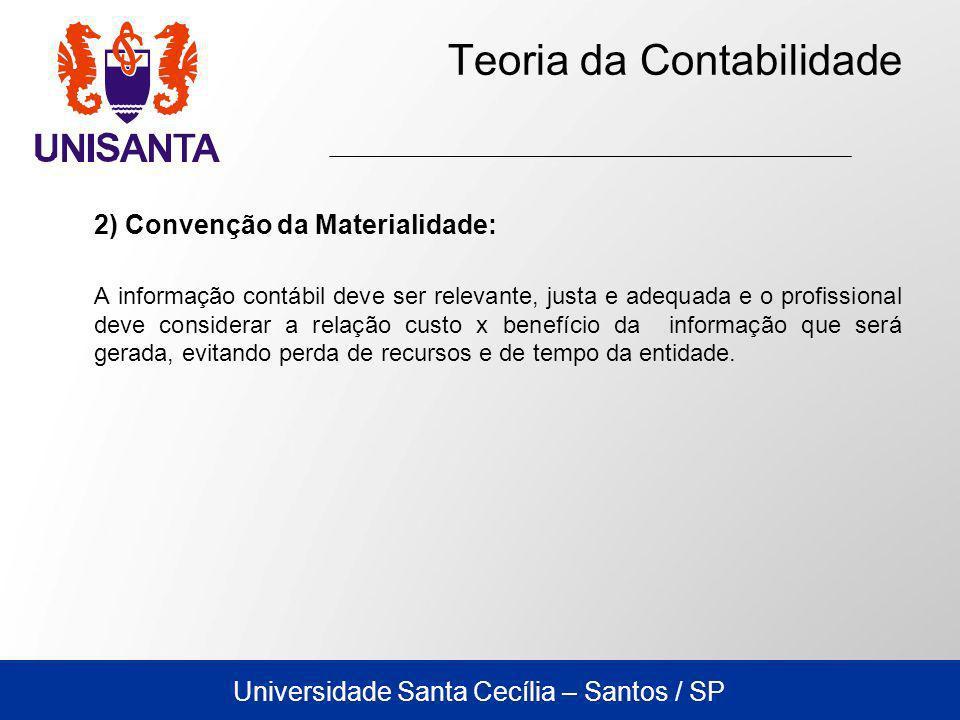 Universidade Santa Cecília – Santos / SP Teoria da Contabilidade 2) Convenção da Materialidade: A informação contábil deve ser relevante, justa e adeq
