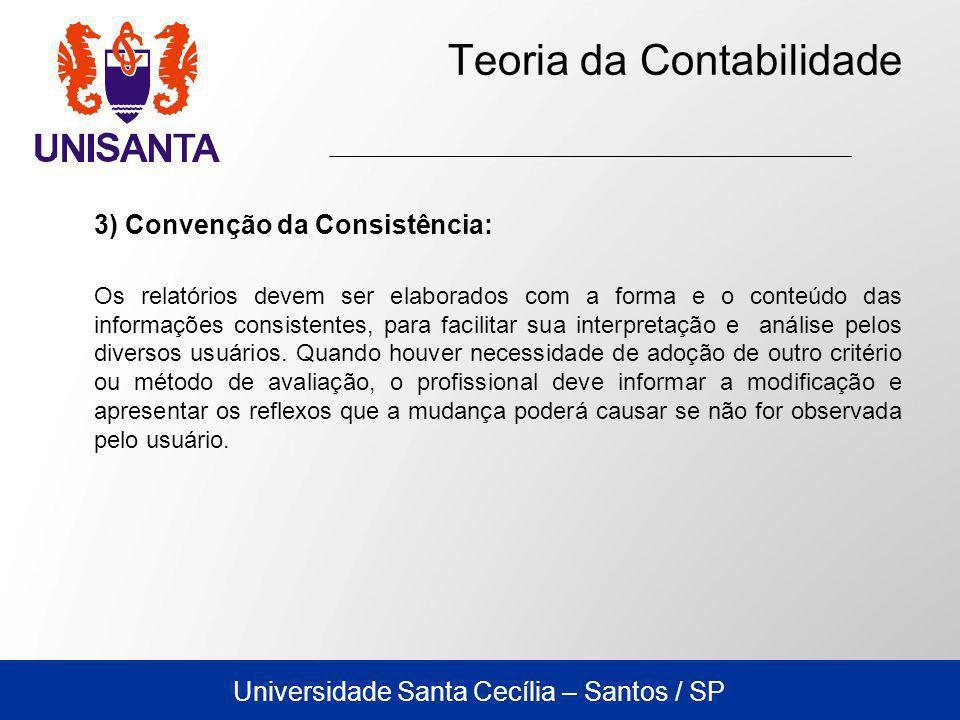 Universidade Santa Cecília – Santos / SP Teoria da Contabilidade 3) Convenção da Consistência: Os relatórios devem ser elaborados com a forma e o conteúdo das informações consistentes, para facilitar sua interpretação e análise pelos diversos usuários.