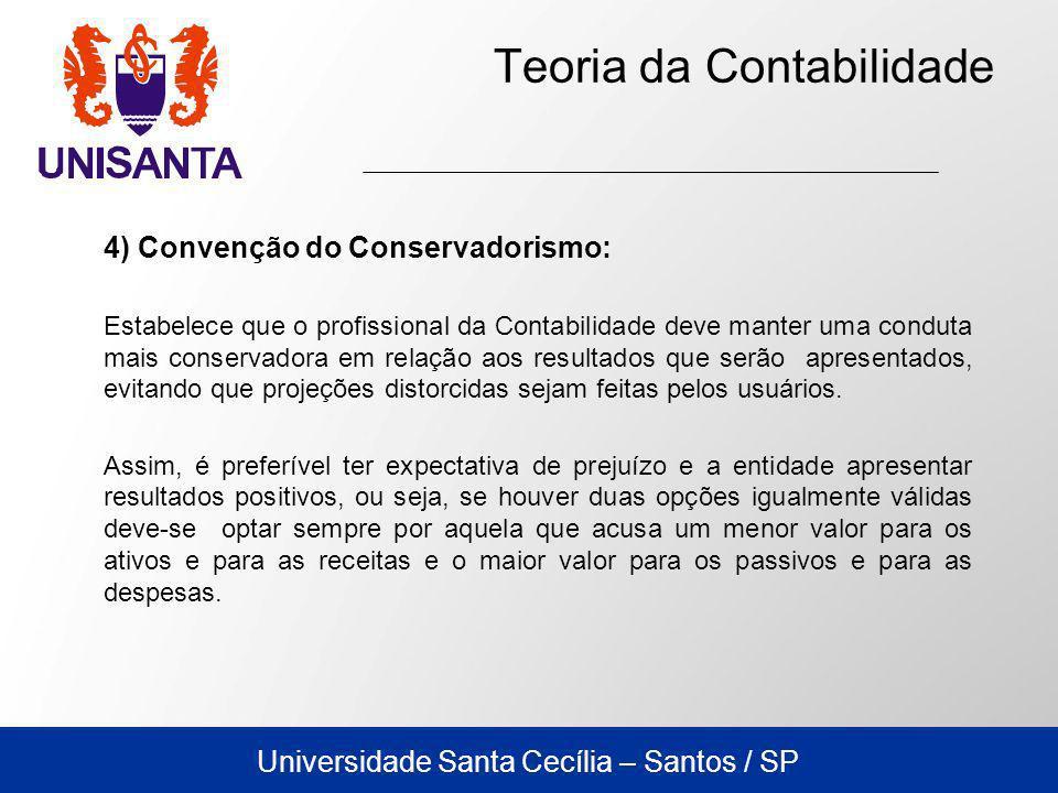 Universidade Santa Cecília – Santos / SP Teoria da Contabilidade 4) Convenção do Conservadorismo: Estabelece que o profissional da Contabilidade deve