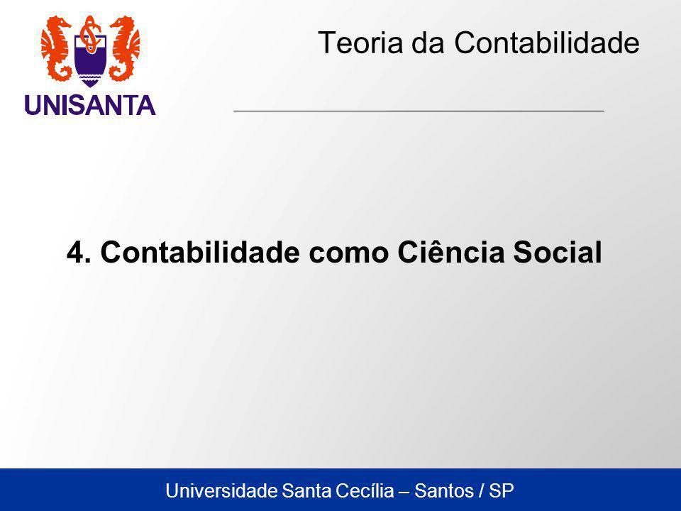 Universidade Santa Cecília – Santos / SP Teoria da Contabilidade 4. Contabilidade como Ciência Social