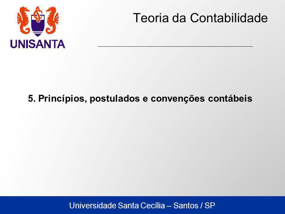 Universidade Santa Cecília – Santos / SP Teoria da Contabilidade 5. Princípios, postulados e convenções contábeis