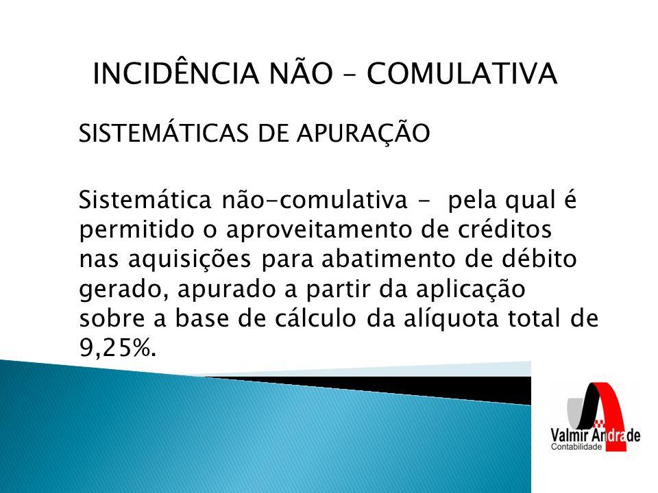 SISTEMÁTICAS DE APURAÇÃO Sistemática não-comulativa - pela qual é permitido o aproveitamento de créditos nas aquisições para abatimento de débito gerado, apurado a partir da aplicação sobre a base de cálculo da alíquota total de 9,25%.