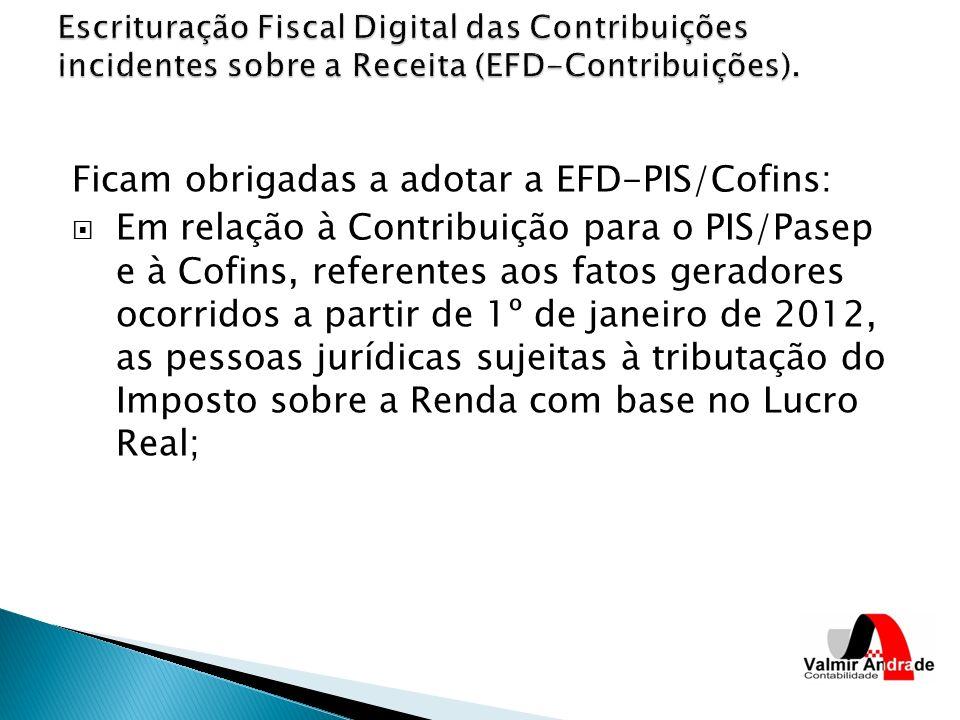 Ficam obrigadas a adotar a EFD-PIS/Cofins: Em relação à Contribuição para o PIS/Pasep e à Cofins, referentes aos fatos geradores ocorridos a partir de 1º de janeiro de 2012, as pessoas jurídicas sujeitas à tributação do Imposto sobre a Renda com base no Lucro Real;