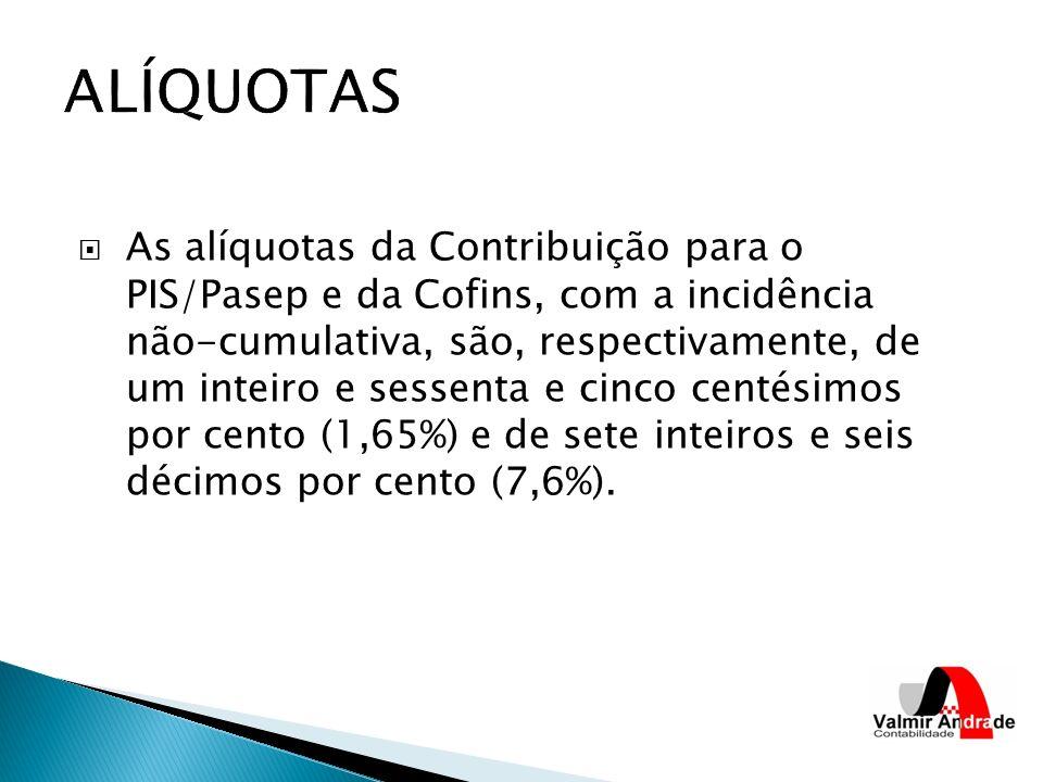 As alíquotas da Contribuição para o PIS/Pasep e da Cofins, com a incidência não-cumulativa, são, respectivamente, de um inteiro e sessenta e cinco centésimos por cento (1,65%) e de sete inteiros e seis décimos por cento (7,6%).