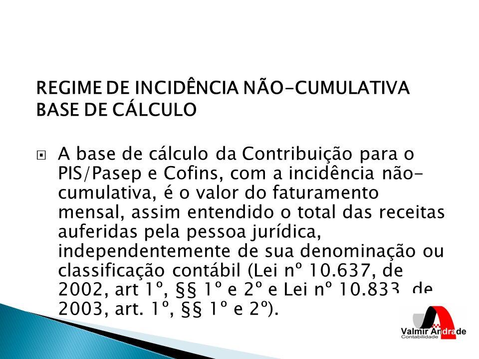REGIME DE INCIDÊNCIA NÃO-CUMULATIVA BASE DE CÁLCULO A base de cálculo da Contribuição para o PIS/Pasep e Cofins, com a incidência não- cumulativa, é o valor do faturamento mensal, assim entendido o total das receitas auferidas pela pessoa jurídica, independentemente de sua denominação ou classificação contábil (Lei nº 10.637, de 2002, art 1º, §§ 1º e 2º e Lei nº 10.833, de 2003, art.