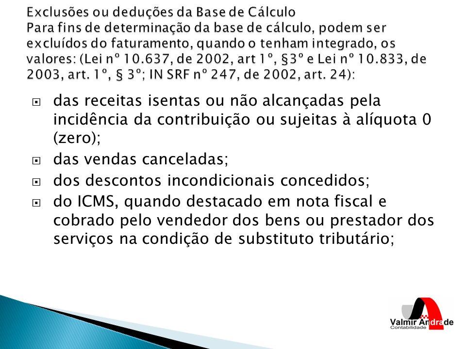 das receitas isentas ou não alcançadas pela incidência da contribuição ou sujeitas à alíquota 0 (zero); das vendas canceladas; dos descontos incondici