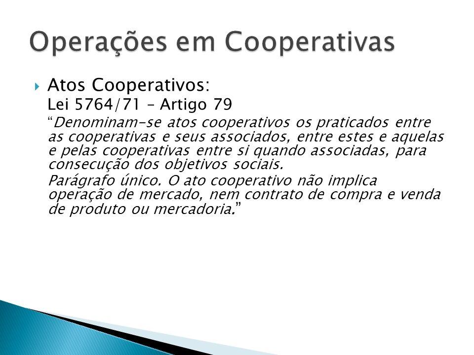 Atos Cooperativos: Lei 5764/71 – Artigo 79 Denominam-se atos cooperativos os praticados entre as cooperativas e seus associados, entre estes e aquelas