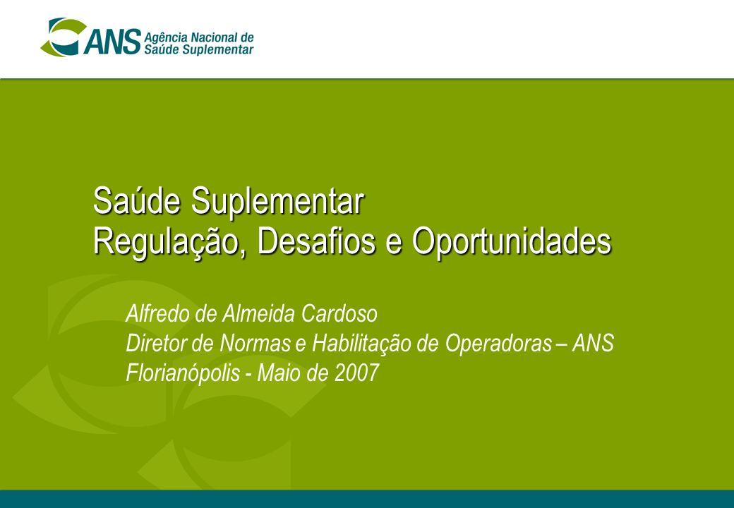 Saúde Suplementar Regulação, Desafios e Oportunidades Alfredo de Almeida Cardoso Diretor de Normas e Habilitação de Operadoras – ANS Florianópolis - Maio de 2007