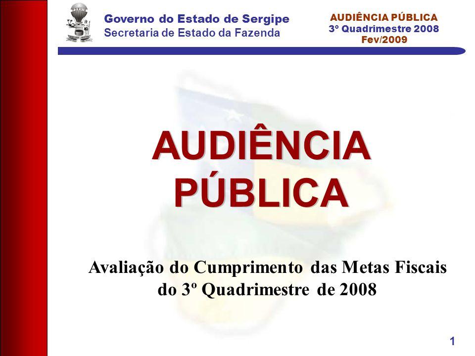 Governo do Estado de Sergipe Secretaria de Estado da Fazenda AUDIÊNCIA PÚBLICA 3º Quadrimestre 2008 Fev/2009 1 AUDIÊNCIA PÚBLICA Avaliação do Cumprimento das Metas Fiscais do 3º Quadrimestre de 2008