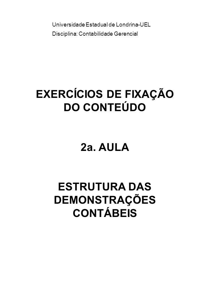 Universidade Estadual de Londrina-UEL Disciplina: Contabilidade Gerencial EXERCÍCIOS DE FIXAÇÃO DO CONTEÚDO 2a. AULA ESTRUTURA DAS DEMONSTRAÇÕES CONTÁ