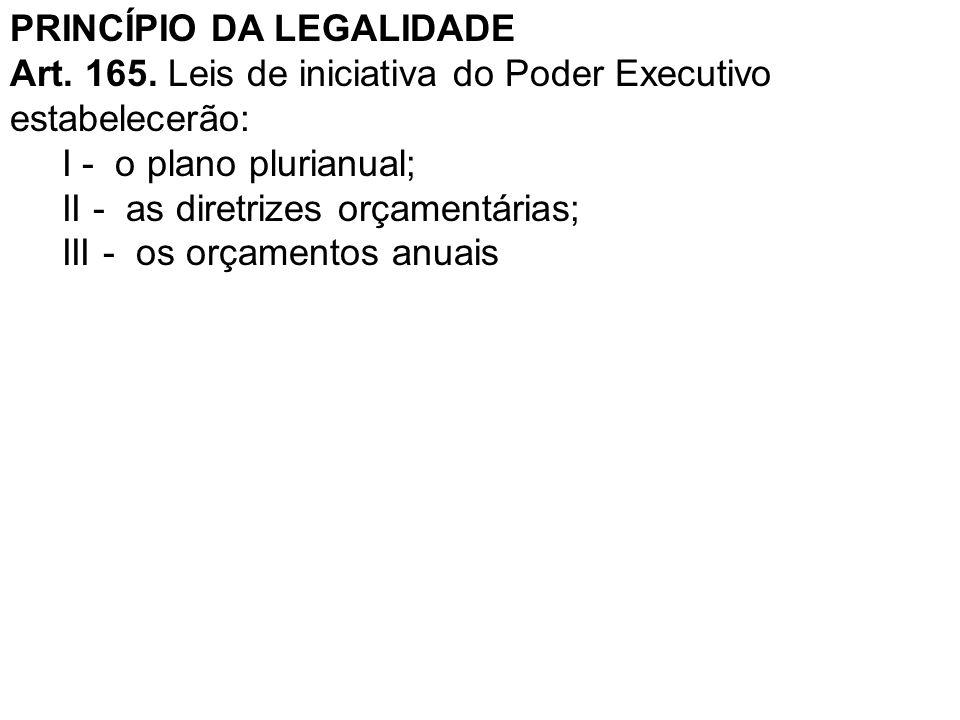 PRINCÍPIO DA LEGALIDADE Art. 165. Leis de iniciativa do Poder Executivo estabelecerão: I - o plano plurianual; II - as diretrizes orçamentárias; III -