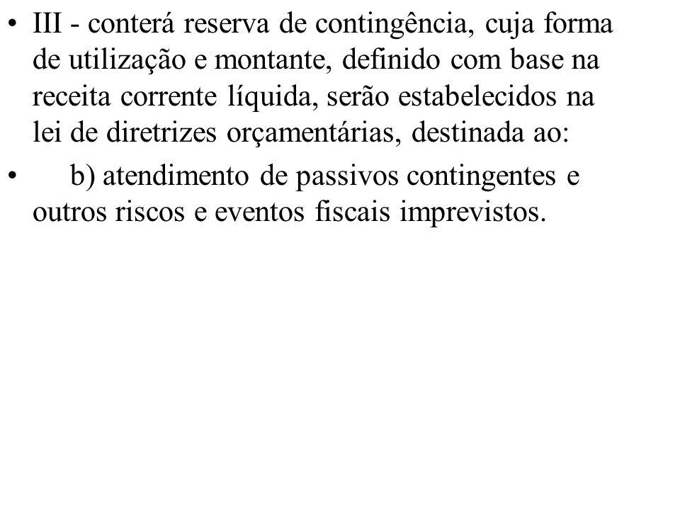 III - conterá reserva de contingência, cuja forma de utilização e montante, definido com base na receita corrente líquida, serão estabelecidos na lei