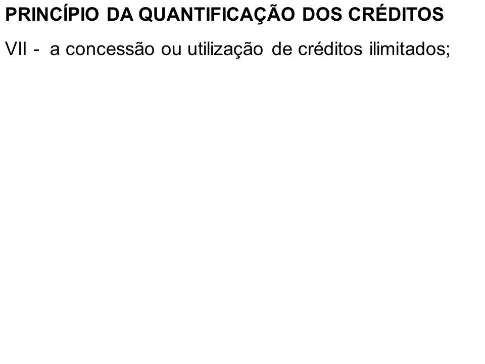 PRINCÍPIO DA QUANTIFICAÇÃO DOS CRÉDITOS VII - a concessão ou utilização de créditos ilimitados;