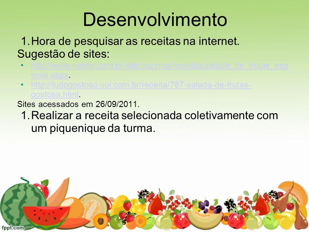 Desenvolvimento 1.Hora de pesquisar as receitas na internet. Sugestão de sites: http://www.nestle.com.br/site/cozinha/receitas/salada_de_frutas_esp ec
