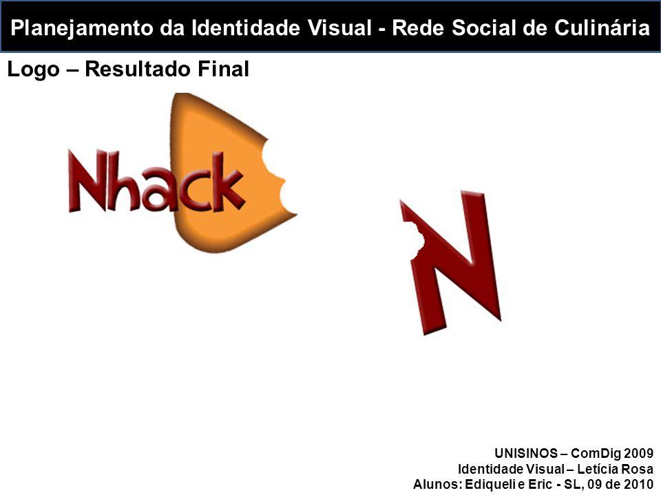 Planejamento da Identidade Visual - Rede Social de Culinária UNISINOS – ComDig 2009 Identidade Visual – Letícia Rosa Alunos: Ediqueli e Eric - SL, 09 de 2010 Logo – Resultado Final