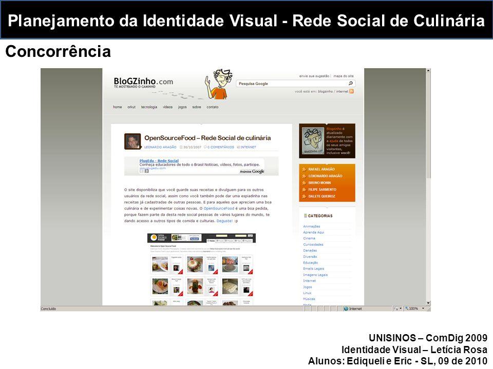 Planejamento da Identidade Visual - Rede Social de Culinária Concorrência UNISINOS – ComDig 2009 Identidade Visual – Letícia Rosa Alunos: Ediqueli e Eric - SL, 09 de 2010