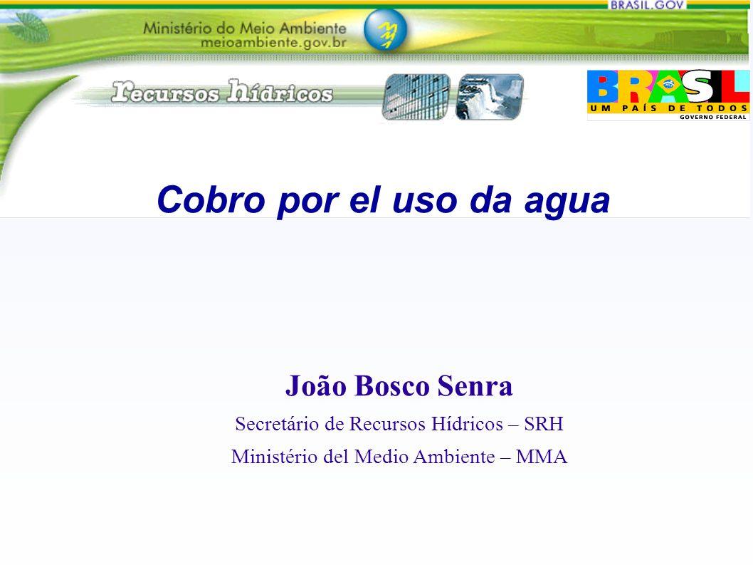 Cobro por el uso da agua João Bosco Senra Secretário de Recursos Hídricos – SRH Ministério del Medio Ambiente – MMA