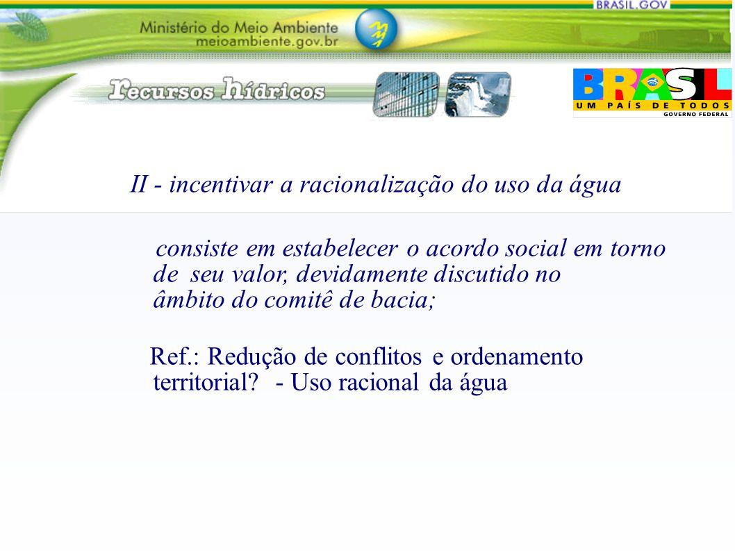 II - incentivar a racionalização do uso da água consiste em estabelecer o acordo social em torno de seu valor, devidamente discutido no âmbito do comitê de bacia; Ref.: Redução de conflitos e ordenamento territorial.