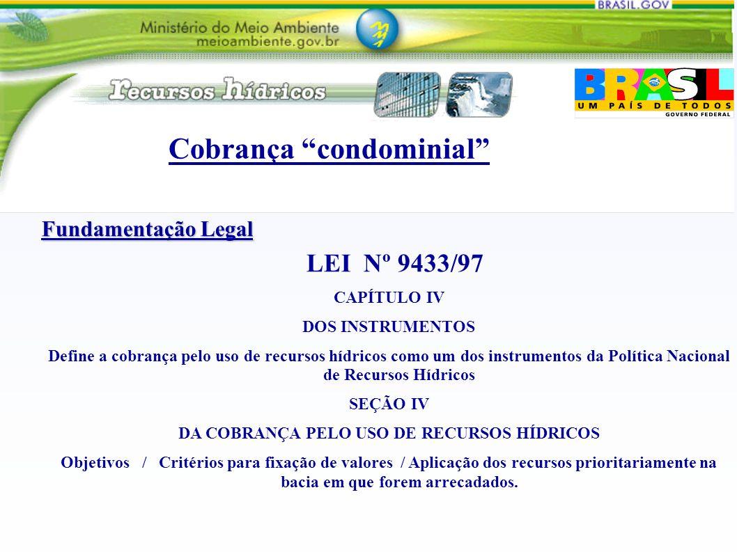 Cobrança condominial Fundamentação Legal LEI Nº 9433/97 CAPÍTULO IV DOS INSTRUMENTOS Define a cobrança pelo uso de recursos hídricos como um dos instrumentos da Política Nacional de Recursos Hídricos SEÇÃO IV DA COBRANÇA PELO USO DE RECURSOS HÍDRICOS Objetivos / Critérios para fixação de valores / Aplicação dos recursos prioritariamente na bacia em que forem arrecadados.