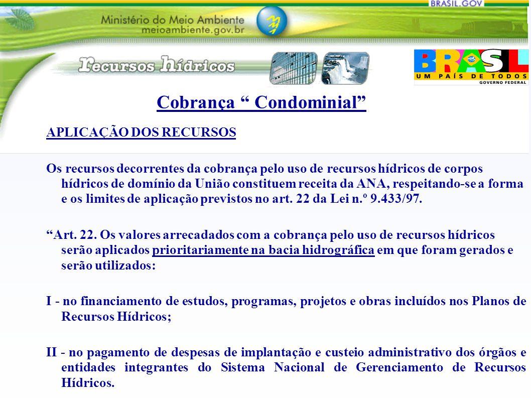 Cobrança Condominial APLICAÇÃO DOS RECURSOS Os recursos decorrentes da cobrança pelo uso de recursos hídricos de corpos hídricos de domínio da União c