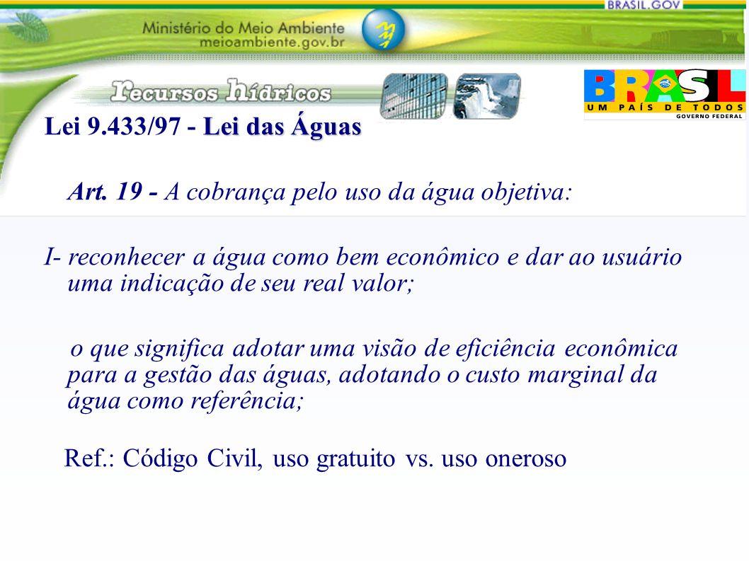 Lei das Águas Lei 9.433/97 - Lei das Águas Art. 19 - A cobrança pelo uso da água objetiva: I- reconhecer a água como bem econômico e dar ao usuário um
