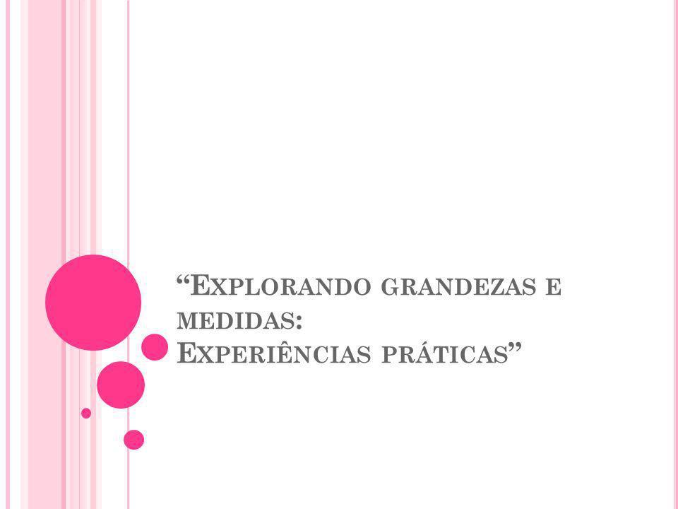 E XPLORANDO GRANDEZAS E MEDIDAS : E XPERIÊNCIAS PRÁTICAS