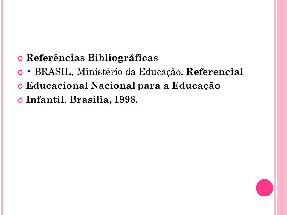 Referências Bibliográficas BRASIL, Ministério da Educação. Referencial Educacional Nacional para a Educação Infantil. Brasília, 1998.