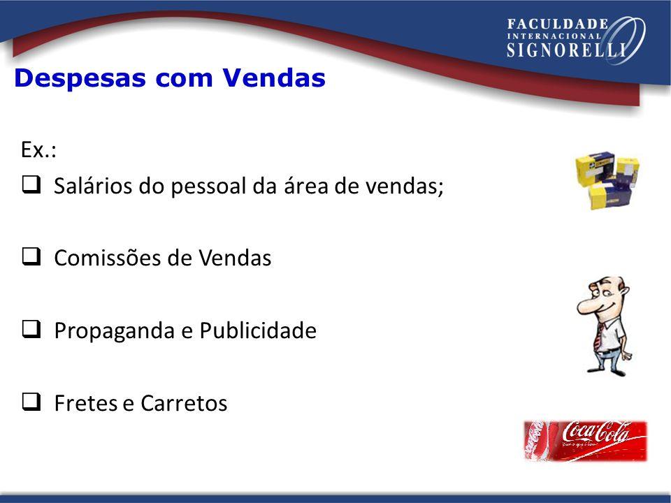 Despesas com Vendas Ex.: Salários do pessoal da área de vendas; Comissões de Vendas Propaganda e Publicidade Fretes e Carretos