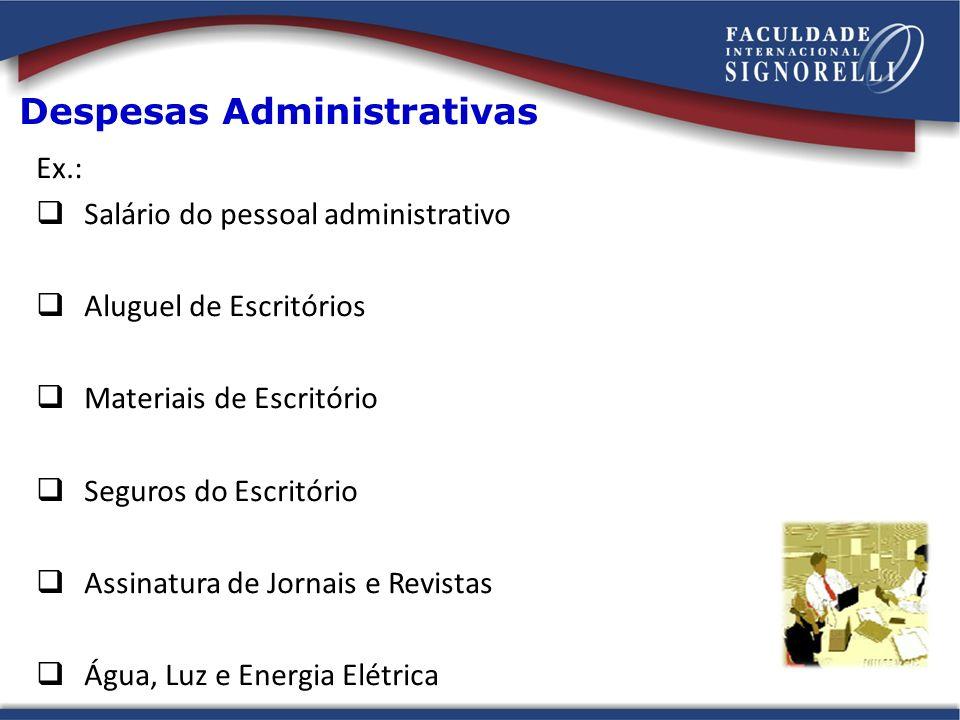 Despesas Administrativas Ex.: Salário do pessoal administrativo Aluguel de Escritórios Materiais de Escritório Seguros do Escritório Assinatura de Jor