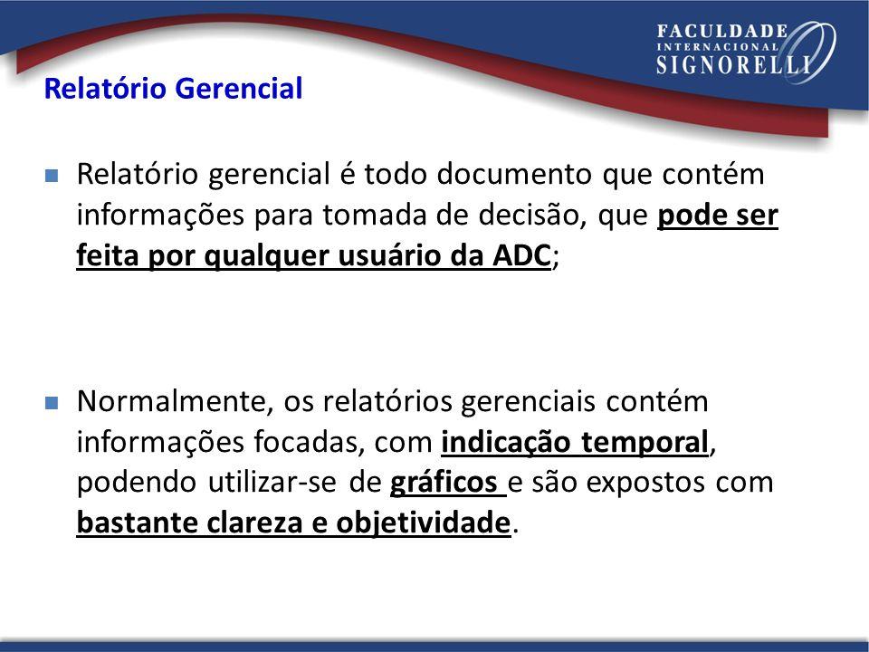 Relatório Gerencial Relatório gerencial é todo documento que contém informações para tomada de decisão, que pode ser feita por qualquer usuário da ADC