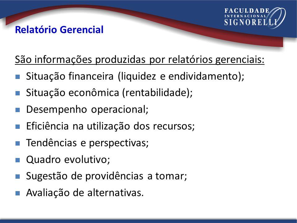Relatório Gerencial São informações produzidas por relatórios gerenciais: Situação financeira (liquidez e endividamento); Situação econômica (rentabil