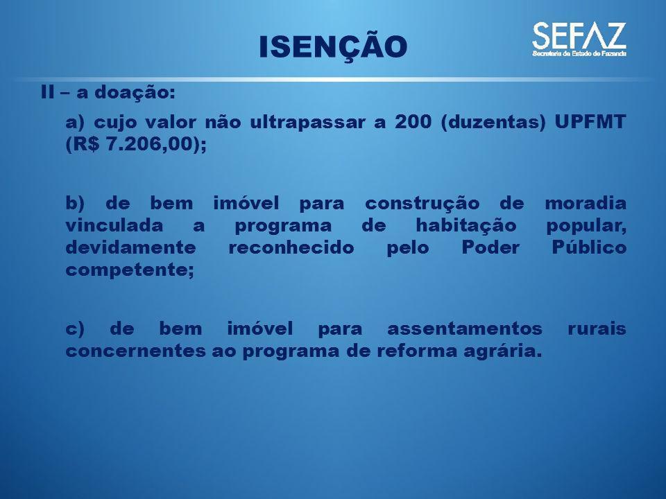 ISENÇÃO II – a doação: a) cujo valor não ultrapassar a 200 (duzentas) UPFMT (R$ 7.206,00); b) de bem imóvel para construção de moradia vinculada a pro