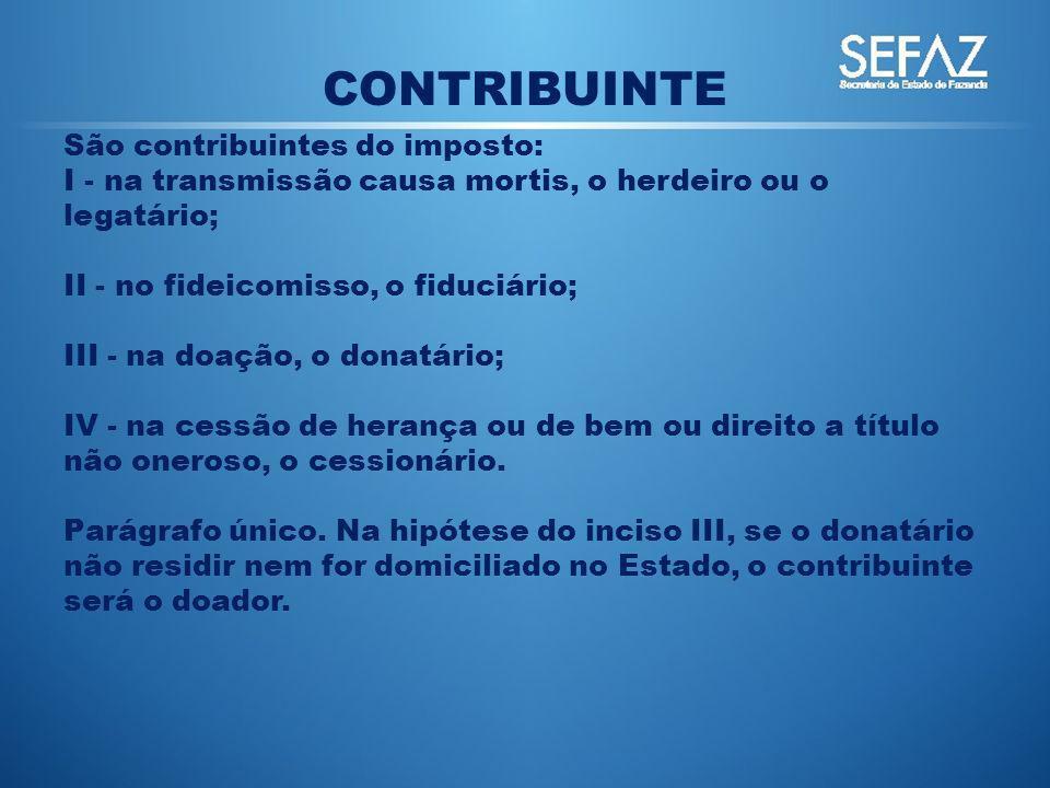 CONTRIBUINTE São contribuintes do imposto: I - na transmissão causa mortis, o herdeiro ou o legatário; II - no fideicomisso, o fiduciário; III - na do
