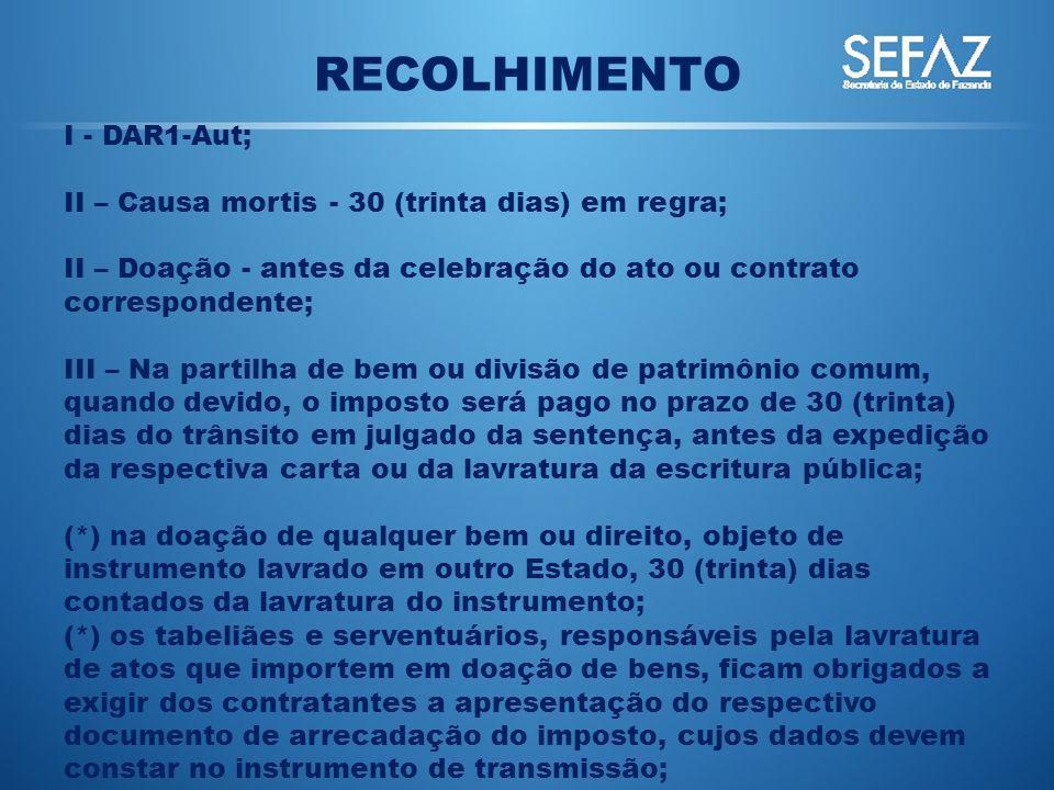RECOLHIMENTO I - DAR1-Aut; II – Causa mortis - 30 (trinta dias) em regra; II – Doação - antes da celebração do ato ou contrato correspondente; III – N