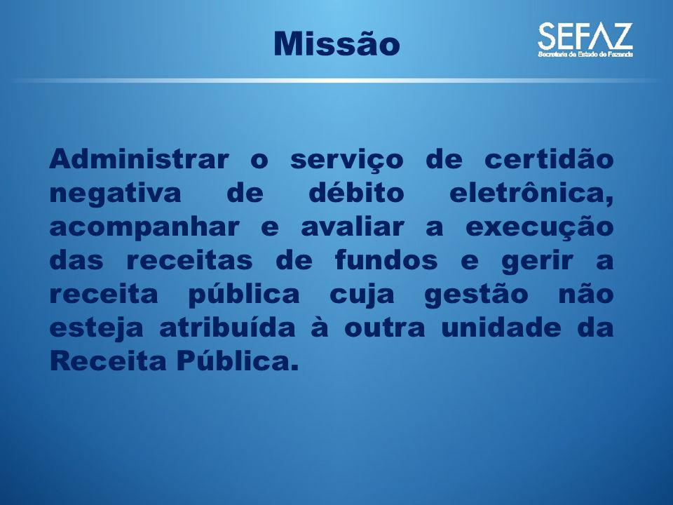 Missão Administrar o serviço de certidão negativa de débito eletrônica, acompanhar e avaliar a execução das receitas de fundos e gerir a receita públi