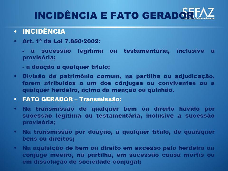 INCIDÊNCIA E FATO GERADOR INCIDÊNCIA Art. 1º da Lei 7.850/2002: - a sucessão legítima ou testamentária, inclusive a provisória; - a doação a qualquer