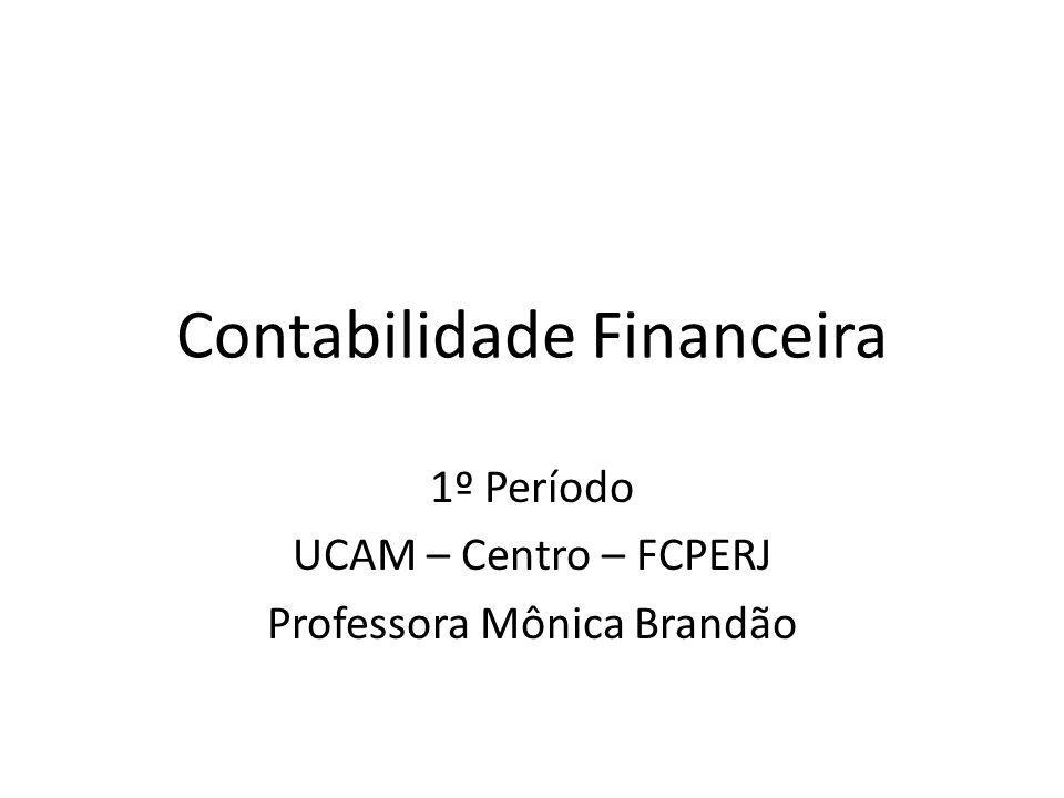Contabilidade Financeira 1º Período UCAM – Centro – FCPERJ Professora Mônica Brandão