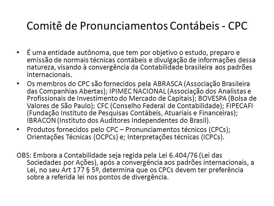 Comitê de Pronunciamentos Contábeis - CPC É uma entidade autônoma, que tem por objetivo o estudo, preparo e emissão de normais técnicas contábeis e di