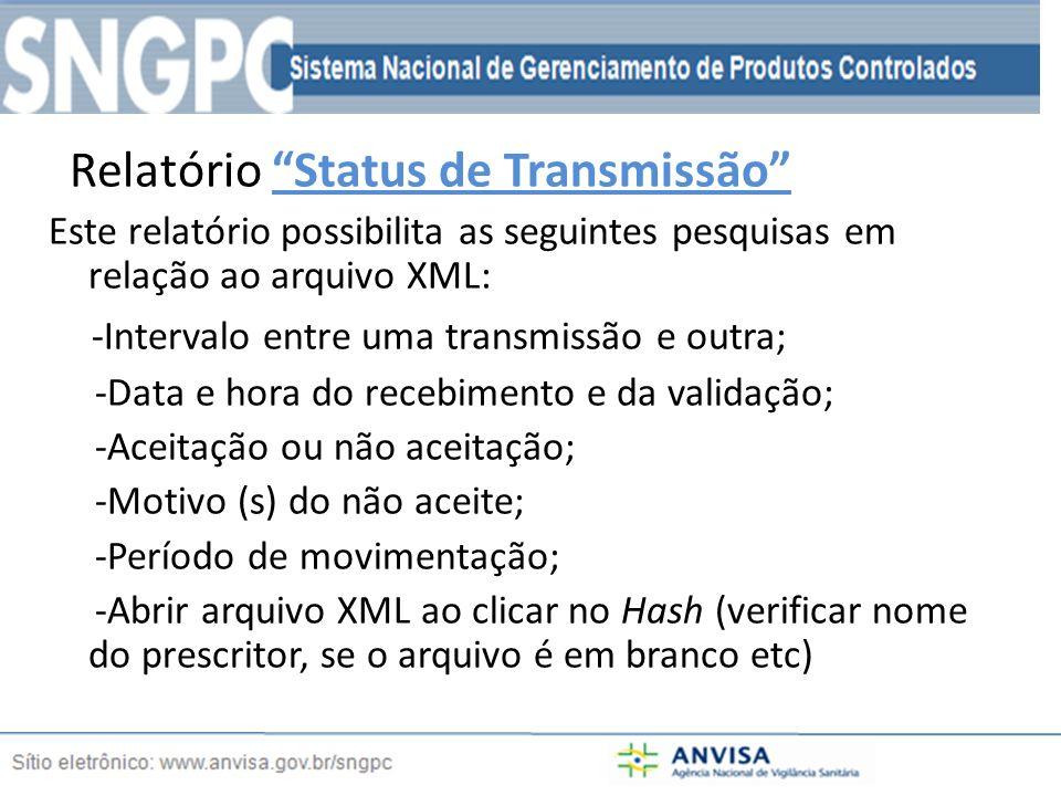 Relatório Status de Transmissão Este relatório possibilita as seguintes pesquisas em relação ao arquivo XML: -Intervalo entre uma transmissão e outra; -Data e hora do recebimento e da validação; -Aceitação ou não aceitação; -Motivo (s) do não aceite; -Período de movimentação; -Abrir arquivo XML ao clicar no Hash (verificar nome do prescritor, se o arquivo é em branco etc)