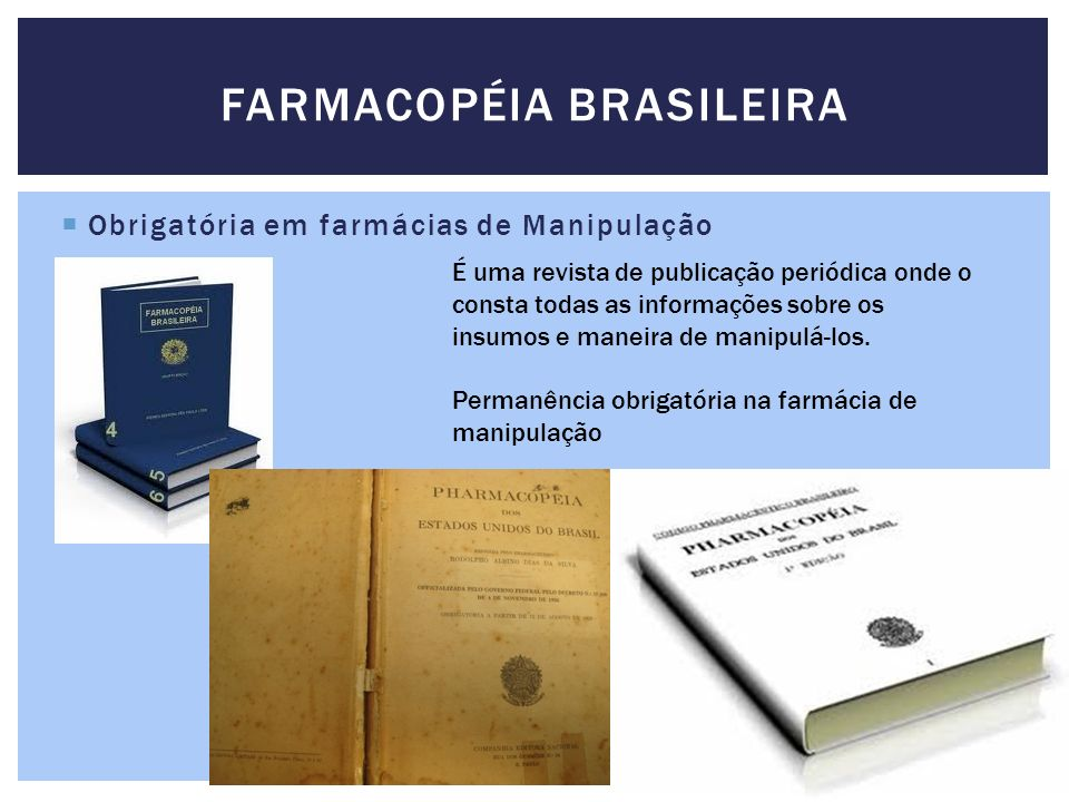 Obrigatória em farmácias de Manipulação FARMACOPÉIA BRASILEIRA É uma revista de publicação periódica onde o consta todas as informações sobre os insum