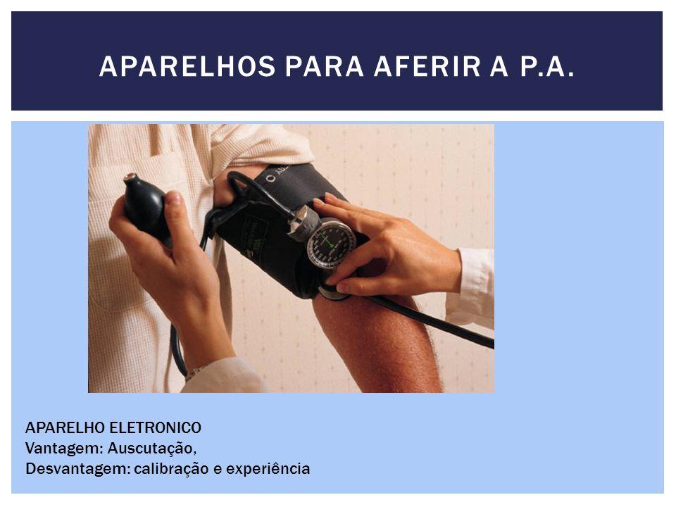 APARELHOS PARA AFERIR A P.A. APARELHO ELETRONICO Vantagem: Auscutação, Desvantagem: calibração e experiência