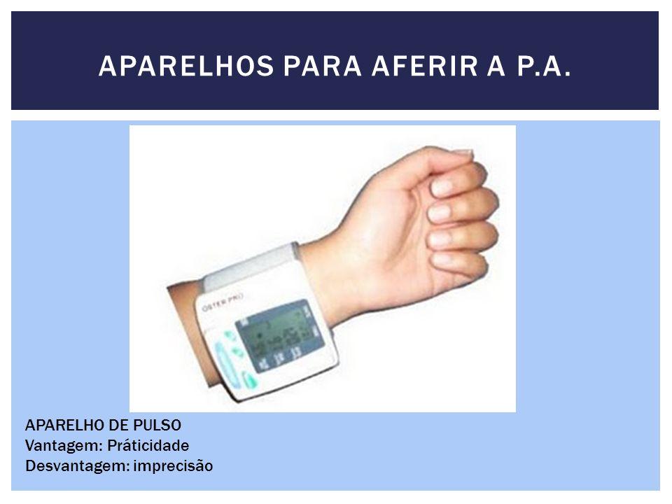 APARELHOS PARA AFERIR A P.A. APARELHO DE PULSO Vantagem: Práticidade Desvantagem: imprecisão