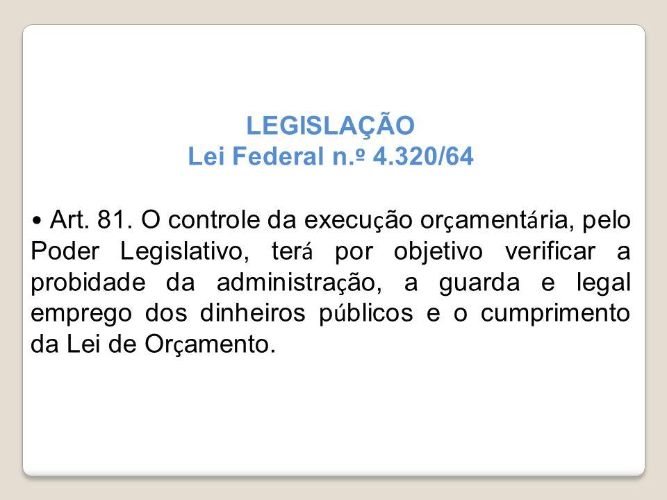 LEGISLAÇÃO Lei Federal n. º 4.320/64 Art. 81. O controle da execu ç ão or ç ament á ria, pelo Poder Legislativo, ter á por objetivo verificar a probid