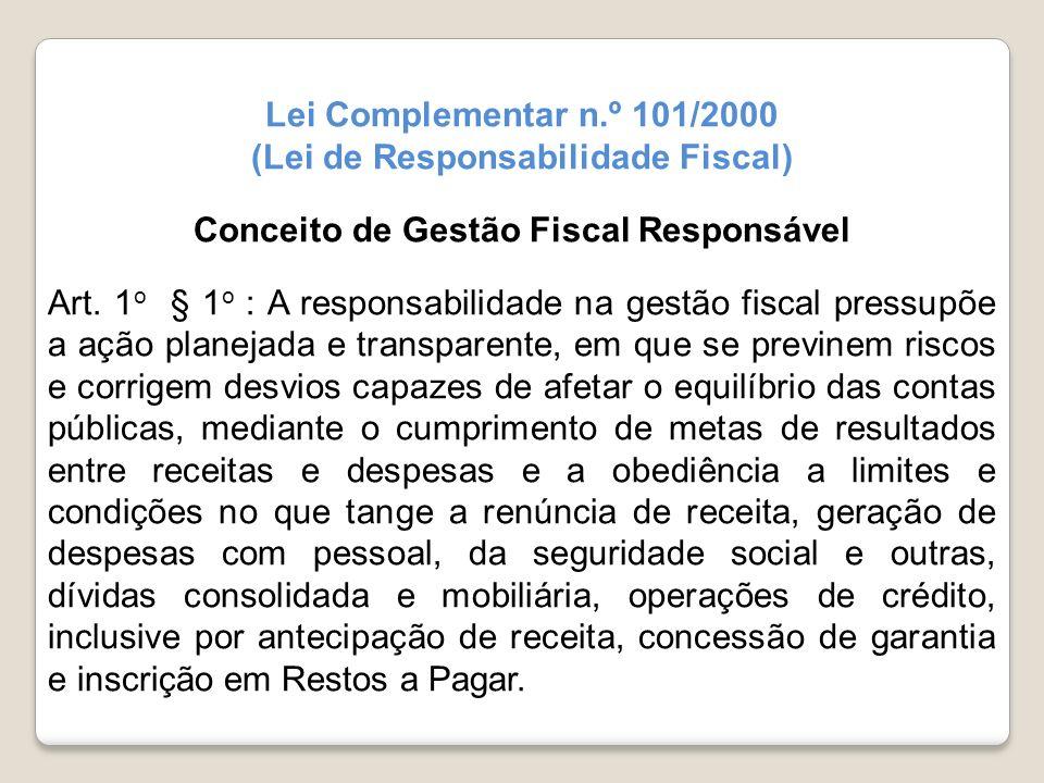 Lei Complementar n.º 101/2000 (Lei de Responsabilidade Fiscal) Conceito de Gestão Fiscal Responsável Art. 1 o § 1 o : A responsabilidade na gestão fis