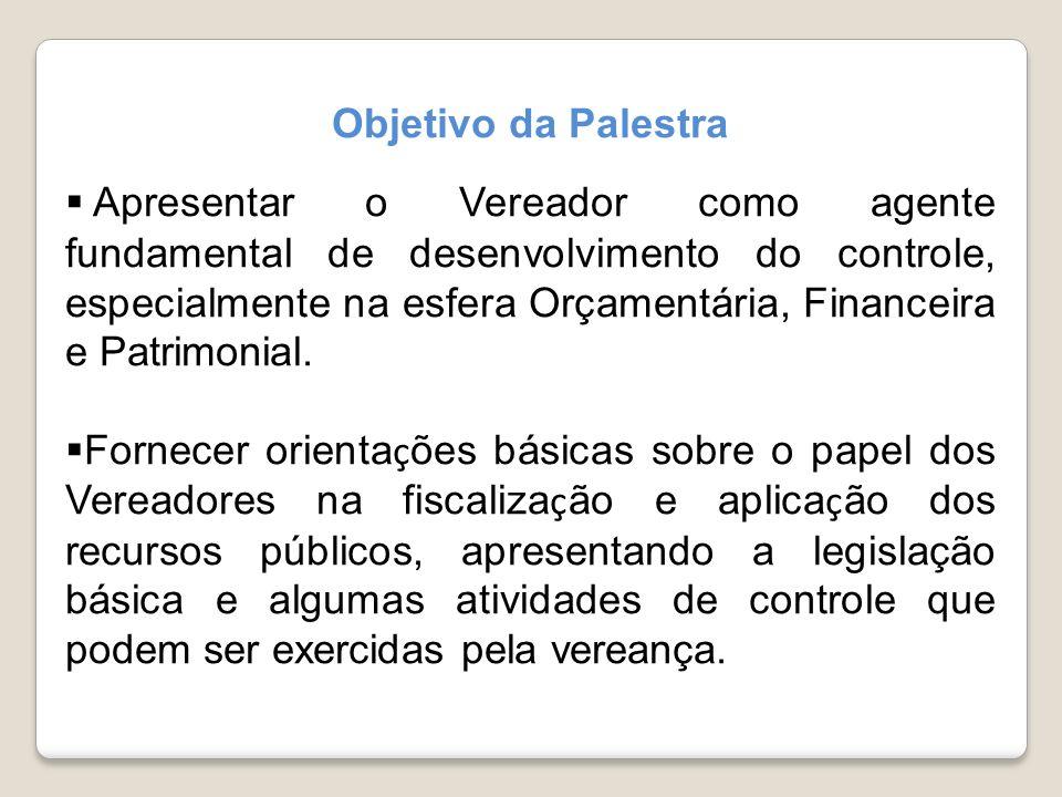 Objetivo da Palestra Apresentar o Vereador como agente fundamental de desenvolvimento do controle, especialmente na esfera Orçamentária, Financeira e