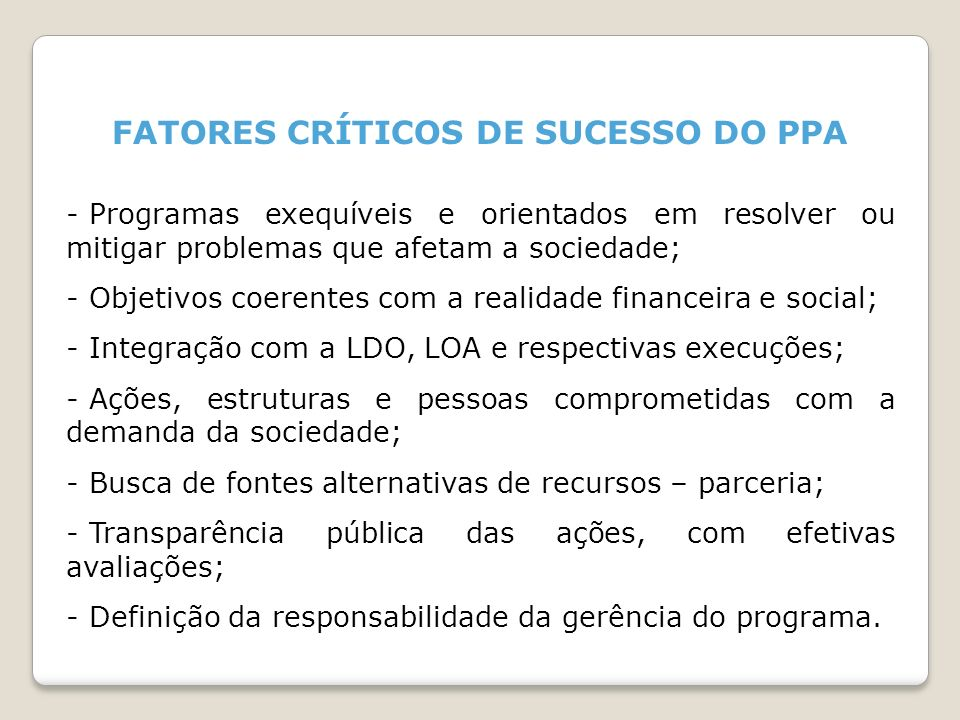FATORES CRÍTICOS DE SUCESSO DO PPA - Programas exequíveis e orientados em resolver ou mitigar problemas que afetam a sociedade; - Objetivos coerentes