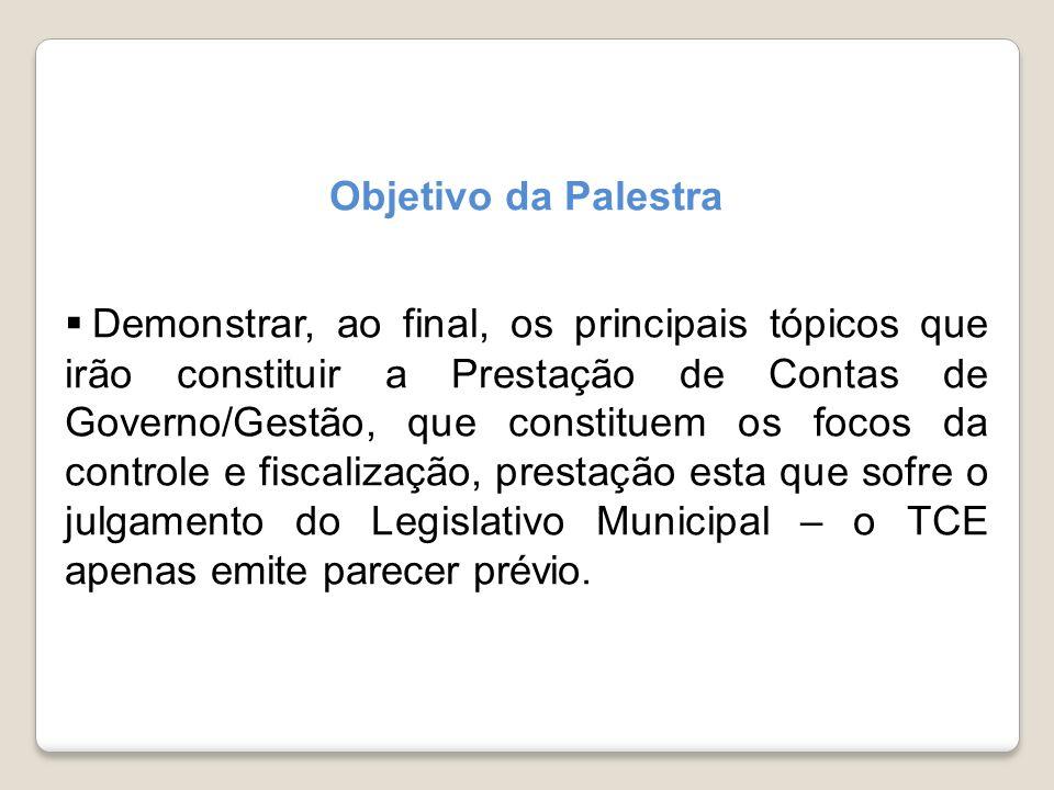 Objetivo da Palestra Demonstrar, ao final, os principais tópicos que irão constituir a Prestação de Contas de Governo/Gestão, que constituem os focos