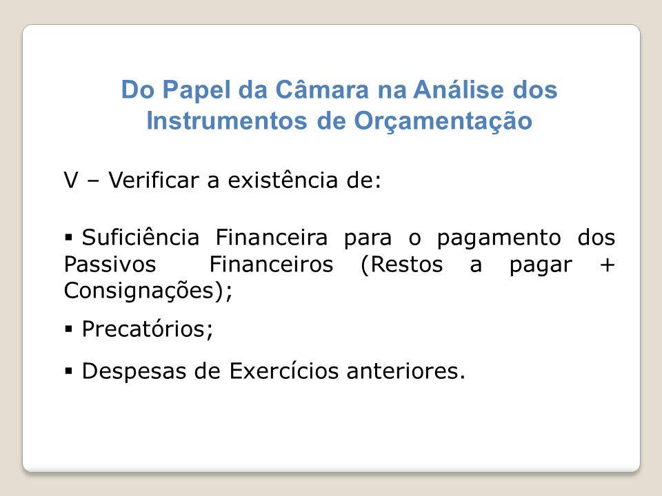 Do Papel da Câmara na Análise dos Instrumentos de Orçamentação V – Verificar a existência de: Suficiência Financeira para o pagamento dos Passivos Fin