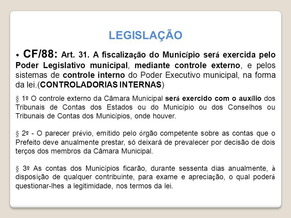 LEGISLAÇÃO CF/88: Art. 31. A fiscaliza ç ão do Munic í pio ser á exercida pelo Poder Legislativo municipal, mediante controle externo, e pelos sistema