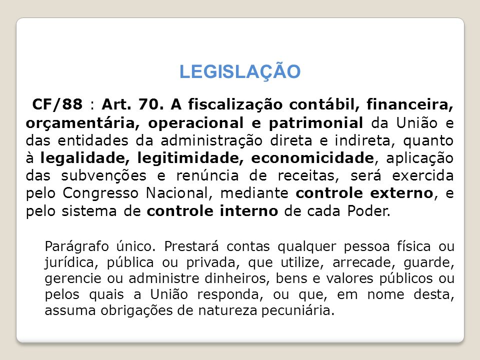 LEGISLAÇÃO CF/88 : Art. 70. A fiscalização contábil, financeira, orçamentária, operacional e patrimonial da União e das entidades da administração dir